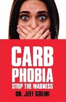 Carb Phobia: Stop the Madness by Dr. Jeff Golini, Ph.D